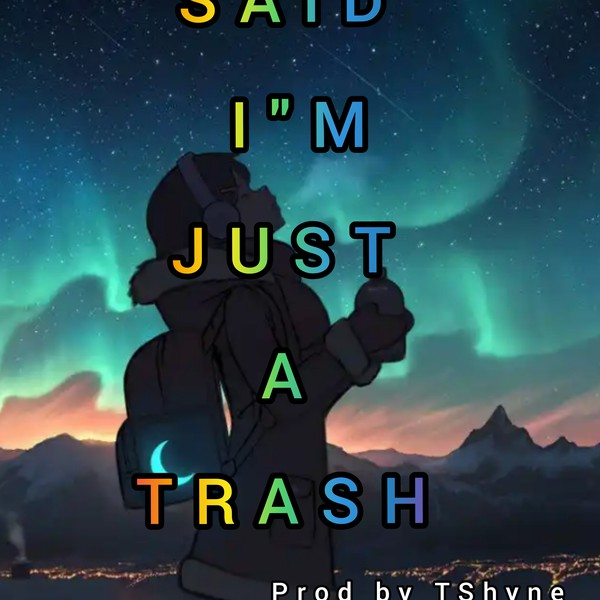 You said I'm just a trash Upload Your Music Free