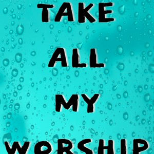 Take_All_My_Worship Upload Your Music Free